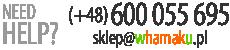 NEED ANY HELP? 600 055 695, sklep@whamaku.pl
